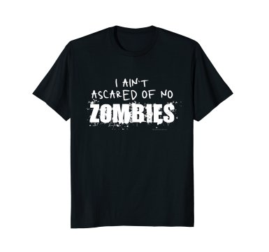 I Ain't Ascared of No Zombies t-shirt